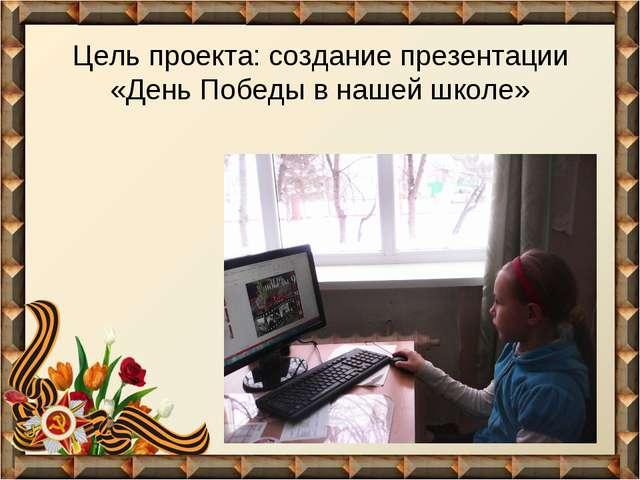 Цель проекта: создание презентации «День Победы в нашей школе»