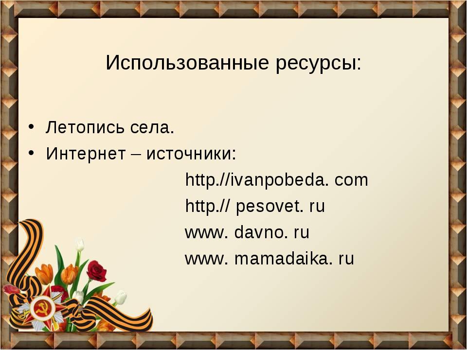 Использованные ресурсы: Летопись села. Интернет – источники: http.//ivanpobed...