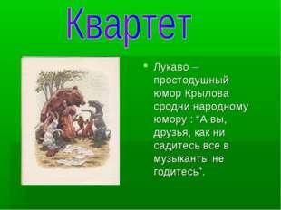 """Лукаво – простодушный юмор Крылова сродни народному юмору : """"А вы, друзья, ка"""