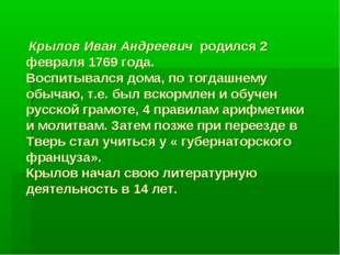 Крылов Иван Андреевич родился 2 февраля 1769 года. Воспитывался дома, по тог