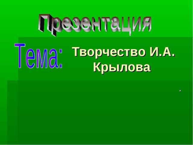 Творчество И.А. Крылова .