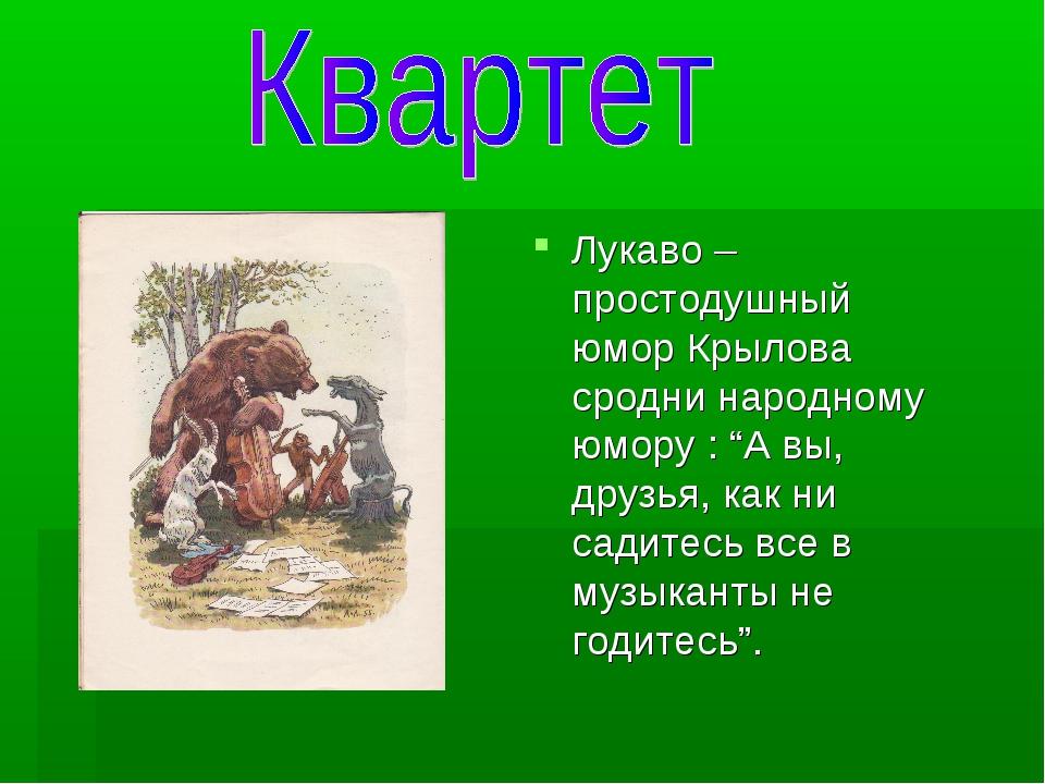 """Лукаво – простодушный юмор Крылова сродни народному юмору : """"А вы, друзья, ка..."""