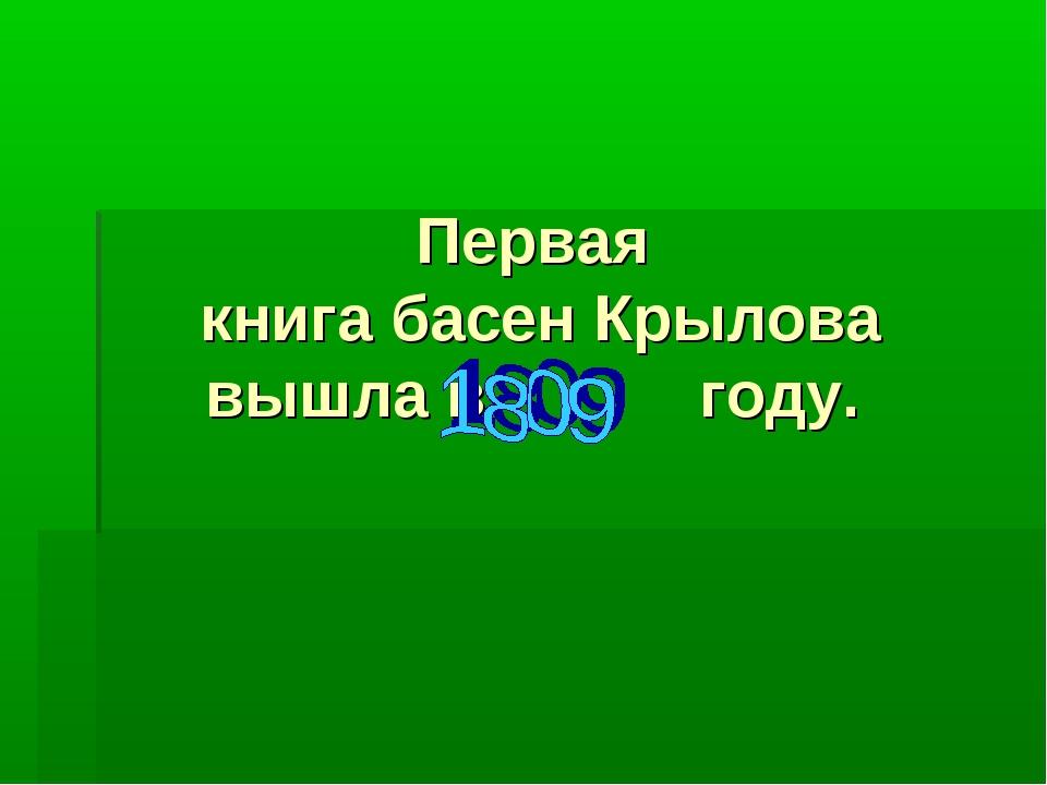 Первая книга басен Крылова вышла в году.