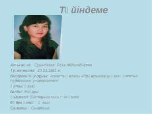 Түйіндеме Аты-жөні: Орынбаева Роза Абдинабиевна Туған жылы: 20.03.1981 ж. Бі