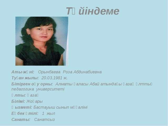 Түйіндеме Аты-жөні: Орынбаева Роза Абдинабиевна Туған жылы: 20.03.1981 ж. Бі...