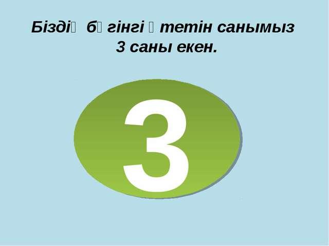 Біздің бүгінгі өтетін санымыз 3 саны екен. 3