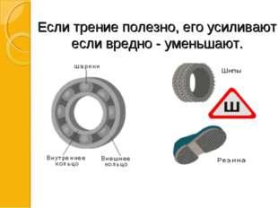Если трение полезно, его усиливают; если вредно - уменьшают.