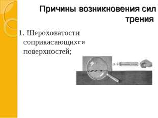 Причины возникновения сил трения 1. Шероховатости соприкасающихся поверхност