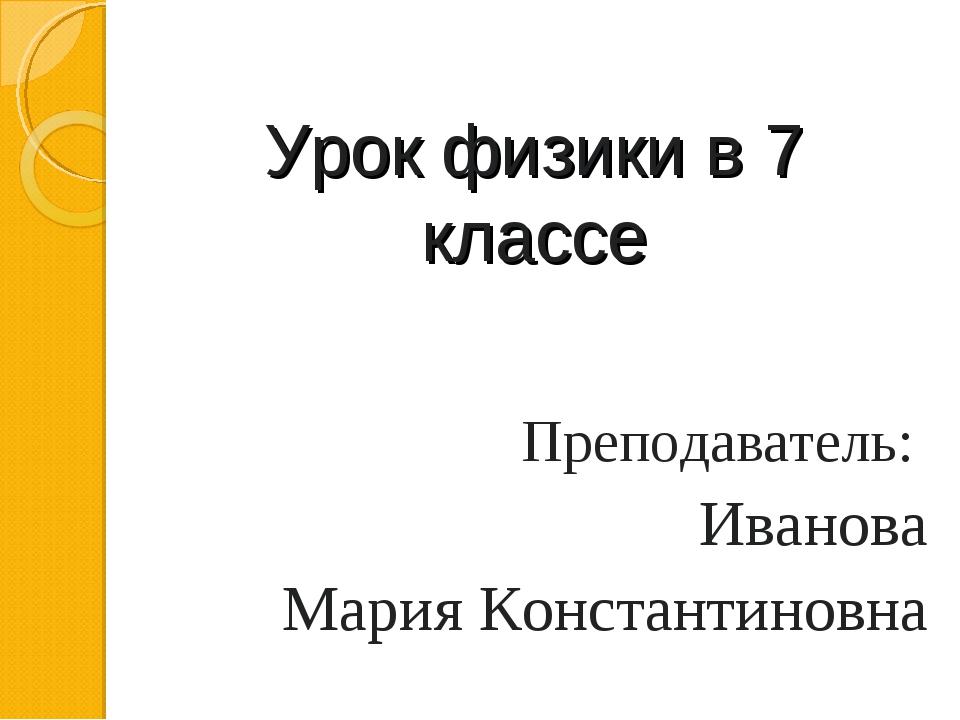 Урок физики в 7 классе Преподаватель: Иванова Мария Константиновна