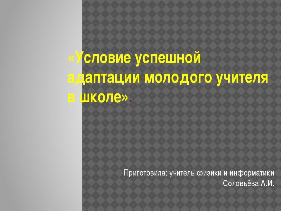 «Условие успешной адаптации молодого учителя в школе». Приготовила: учитель ф...
