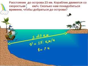 V = 15 км/ч Расстояние до острова 23 км. Кораблик движется со скоростью км/