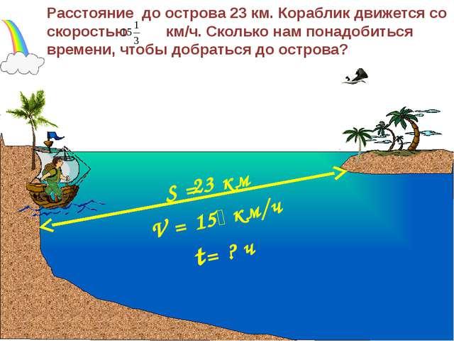 V = 15 км/ч Расстояние до острова 23 км. Кораблик движется со скоростью км/...