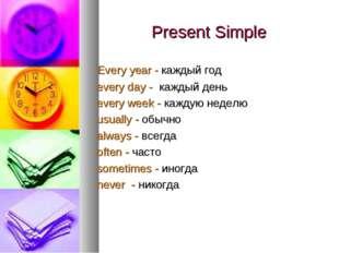 Present Simple Every year - каждый год every day - каждый день every week - к
