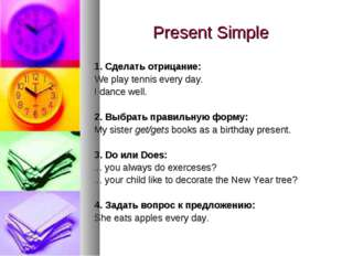 Present Simple 1. Сделать отрицание: We play tennis every day. I dance well.