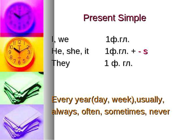 Present Simple I, we 1ф.гл. He, she, it 1ф.гл. + - s They 1 ф. гл. Every year...