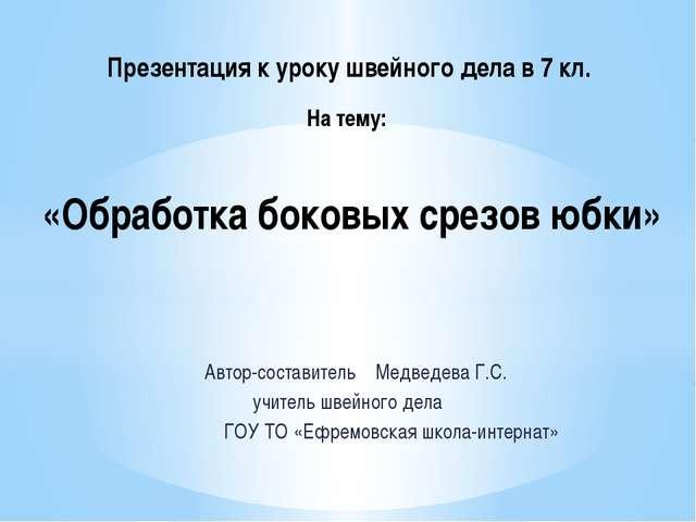 Автор-составитель Медведева Г.С. учитель швейного дела ГОУ ТО «Ефремовская ш...