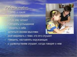 Ребенок любит: тишину и покой когда его слушают когда ему читают повторять ус