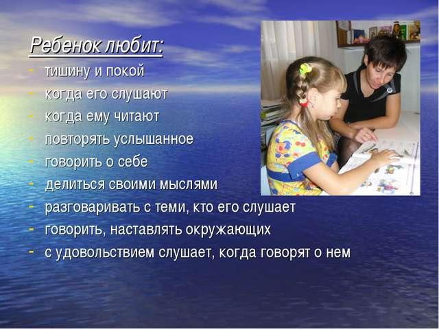 Ребенок любит: тишину и покой когда его слушают когда ему читают повторять ус...