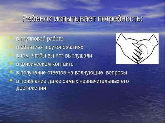 Ребенок испытывает потребность: в групповой работе в объятиях и рукопожатиях...
