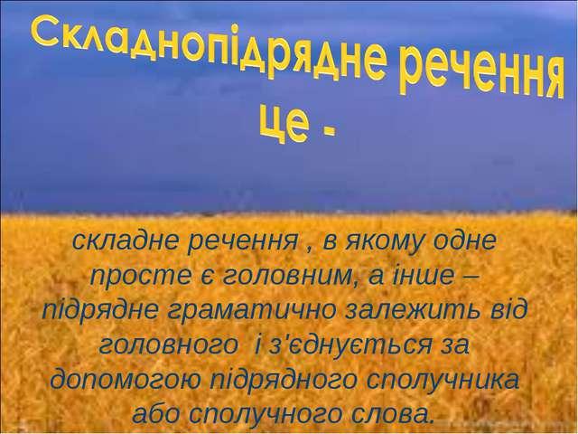 складне речення , в якому одне просте є головним, а інше – підрядне граматичн...