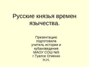 Русские князья времен язычества. Презентацию подготовила учитель истории и ку