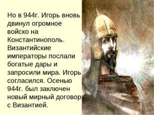 Но в 944г. Игорь вновь двинул огромное войско на Константинополь. Византийск
