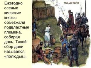 Ежегодно осенью киевские князья объезжали подвластные племена, собирая дань.