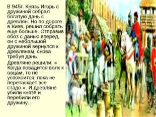 В 945г. Князь Игорь с дружиной собрал богатую дань с древлян. Но по дороге в