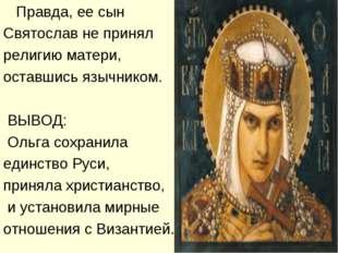 Правда, ее сын Святослав не принял религию матери, оставшись язычником. ВЫВО