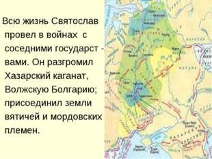 Всю жизнь Святослав провел в войнах с соседними государст - вами. Он разгром