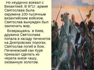 Но неудачно воевал с Византией. В 971г. армия Святослава была окружена 100-т
