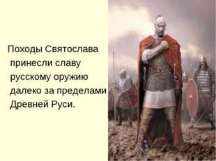 Походы Святослава принесли славу русскому оружию далеко за пределами Древней