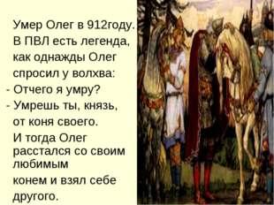 Умер Олег в 912году. В ПВЛ есть легенда, как однажды Олег спросил у волхва: