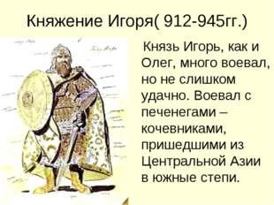Княжение Игоря( 912-945гг.) Князь Игорь, как и Олег, много воевал, но не слиш