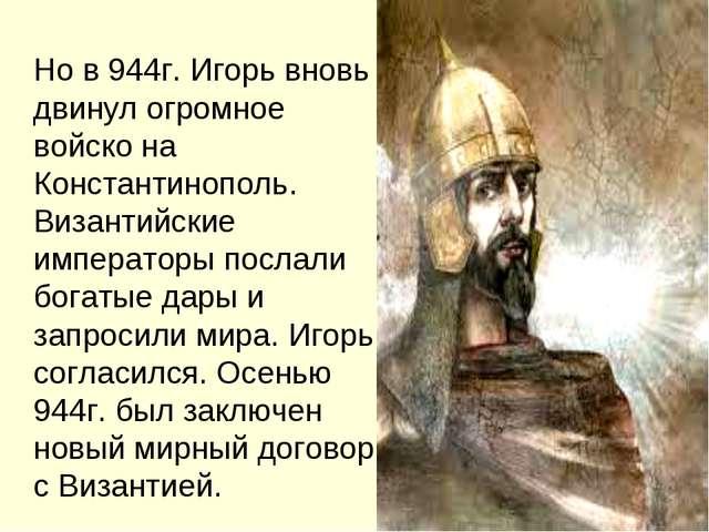 Но в 944г. Игорь вновь двинул огромное войско на Константинополь. Византийск...