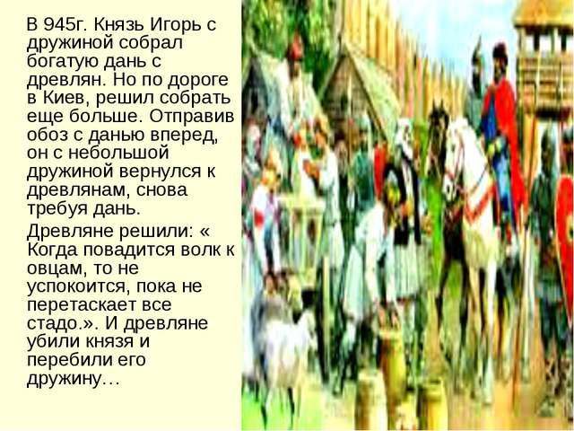 В 945г. Князь Игорь с дружиной собрал богатую дань с древлян. Но по дороге в...