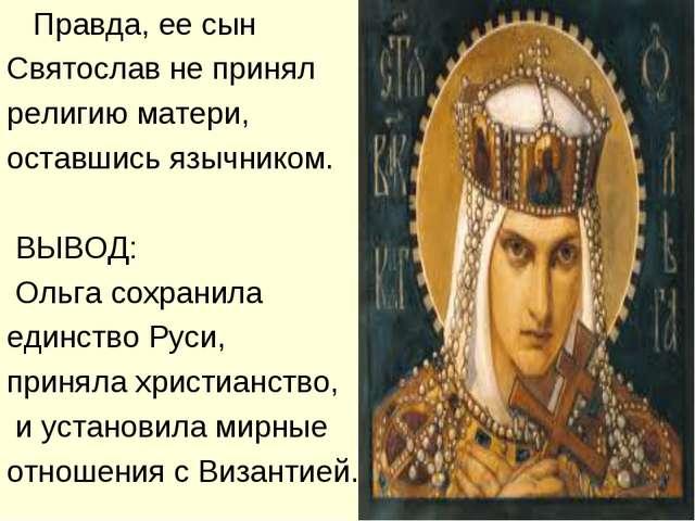 Правда, ее сын Святослав не принял религию матери, оставшись язычником. ВЫВО...
