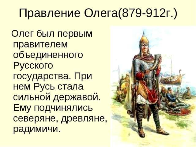 Правление Олега(879-912г.) Олег был первым правителем объединенного Русского...