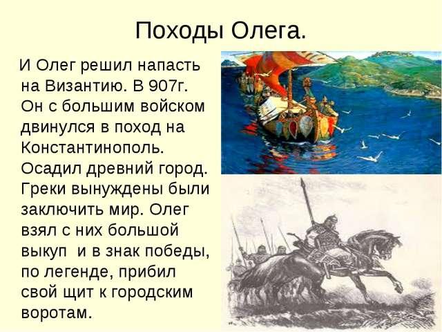 Походы Олега. И Олег решил напасть на Византию. В 907г. Он с большим войском...