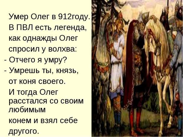 Умер Олег в 912году. В ПВЛ есть легенда, как однажды Олег спросил у волхва:...