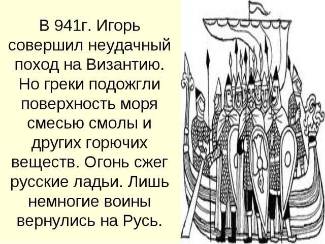 В 941г. Игорь совершил неудачный поход на Византию. Но греки подожгли поверхн...