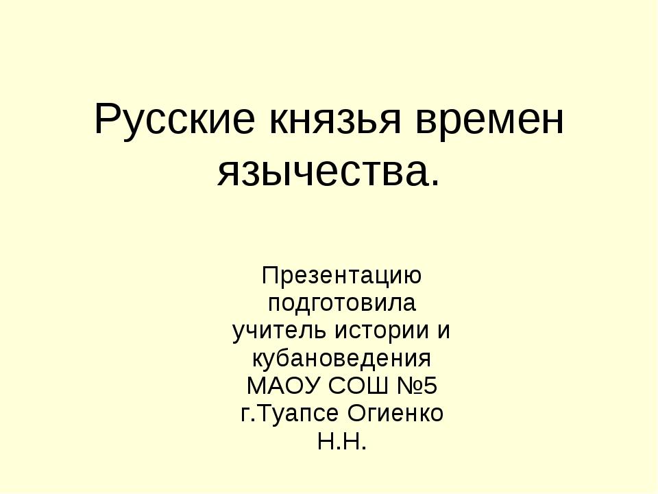 Русские князья времен язычества. Презентацию подготовила учитель истории и ку...