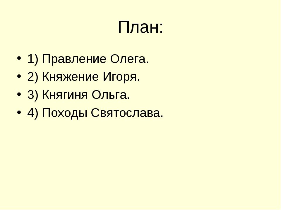 План: 1) Правление Олега. 2) Княжение Игоря. 3) Княгиня Ольга. 4) Походы Свят...