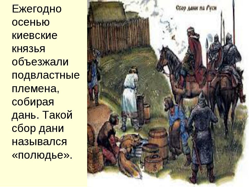 Ежегодно осенью киевские князья объезжали подвластные племена, собирая дань....