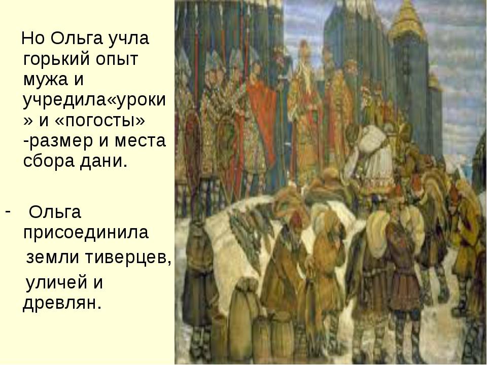 Но Ольга учла горький опыт мужа и учредила«уроки» и «погосты» -размер и мест...