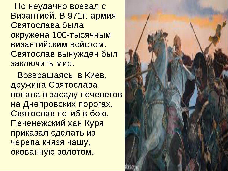 Но неудачно воевал с Византией. В 971г. армия Святослава была окружена 100-т...