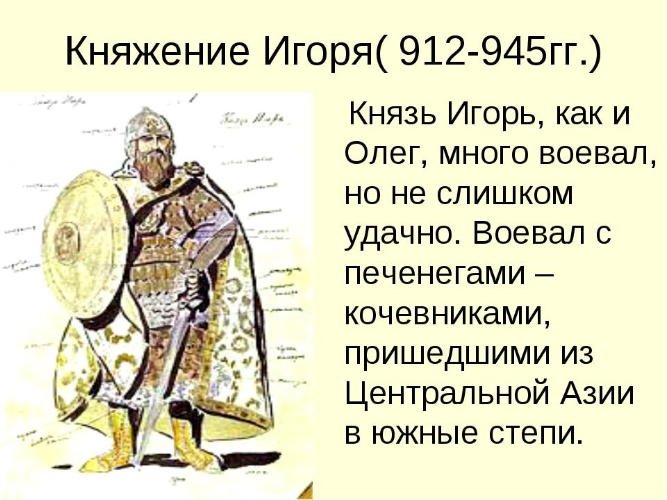 Княжение Игоря( 912-945гг.) Князь Игорь, как и Олег, много воевал, но не слиш...