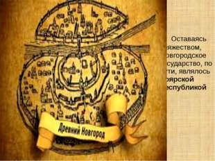 Оставаясь княжеством, Новгородское государство, по сути, являлось боярской р