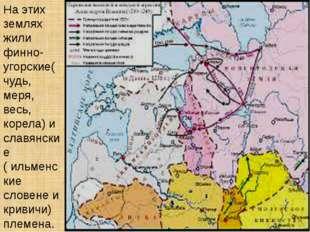 На этих землях жили финно-угорские( чудь, меря, весь, корела) и славянские (