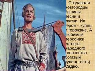 Создавали новгородцы былины, песни и сказки. Их герои – купцы и горожане. А